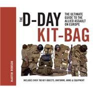 The D-Day Kit Bag The Ultimate Guide to the Allied Assault On Europe by Robson, Martin, 9781844862320