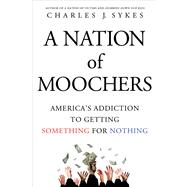 A Nation of Moochers America's Addiction to Getting Something for Nothing by Sykes, Charles J., 9781250022325