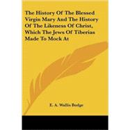 The History of the Blessed Virgin Mary And the History of the Likeness of Christ, Which the Jews of Tiberias Made to Mock at by Budge, E. A. Wallis, 9781425492328