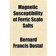 Magnetic Susceptibility of Ferric Scale Salts by Dostal, Bernard Francis, 9781154502329