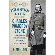 The Extraordinary Life of Charles Pomeroy Stone by Lamb, Blaine, 9781594162329