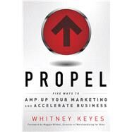 Propel : Five Ways to Amp-Up Your Marketing and Accelerate Business by Keyes, Whitney, 9781601632333