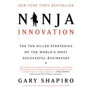 Ninja Innovation: The Ten Killer Strategies of the World's Most Successful Businesses by Shapiro, Gary, 9780062242334