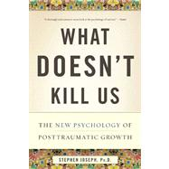 What Doesn't Kill Us : The New Psychology of Posttraumatic Growth by Joseph, Stephen, Ph.D., 9780465032334