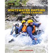 The Ultimate Guide to Whitewater Rafting and River Camping by Absolon, Molly, 9781493032334