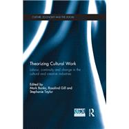 Theorizing Cultural Work: Labour, Continuity and Change in the Cultural and Creative Industries by Banks; Mark, 9780415502337