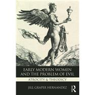 Early Modern Women and the Problem of Evil: Atrocity & Theodicy by Hernandez; Jill Graper, 9781138122338