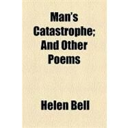 Man's Catastrophe: And Other Poems by Bell, Helen, 9781154462340