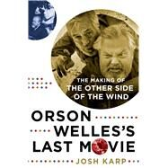 Orson Welles's Last Movie The Making of The Other Side of the Wind by Karp, Josh, 9781250092342