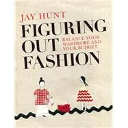 Figuring Out Fashion Balance Your Wardrobe and Your Budget by Hunt, Jay, 9780992792343