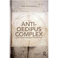 The Anti-Oedipus Complex: Lacan, Critical Theory and Postmodernism by Weatherill; Rob J., 9781138692343