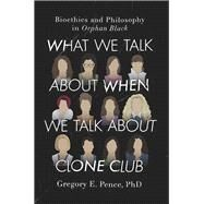 What We Talk About When We Talk About Clone Club by Pence, Gregory E., Ph.D., 9781942952343