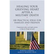 Healing Your Grieving Heart After a Military Death: 100 Practical Ideas for Family and Friends by Carroll, Bonnie; Wolfelt, Alan D., 9781617222344