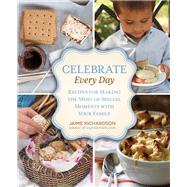 Celebrate Every Day : Recipes for Making the Most of Special Moments with Your Family by Jaime Richardson, 9780762782345