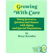 Growing With Care: Using Greenery, Gardens, and Nature With Aging and Special Populations by Kreidler, Betsy, 9781892132345