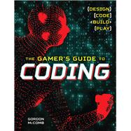 The Gamer's Guide to Coding Design, Code, Build, Play by McComb, Gordon, 9781454922346