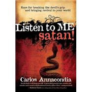 Listen to Me Satan! : Keys for Breaking the Devil's Grip and Bringing Revival to Your World by Annacondia, Carlos, 9781599792347