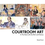 Courtroom Art: In the Dock With the Rich and Famous by Scott, Daniel, 9781910232347