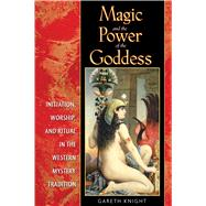 Magic and the Power of the Goddess: Initiation, Worship, and Ritual in the Western Mystery Tradition by Knight, Gareth, 9781594772351