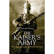 The Kaiser's Army The German Army in World War One by Stone, David, 9781844862351