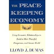 The Peacekeeping Economy; Using Economic Relationships to Build a More Peaceful, Prosperous, and Secure World by Lloyd J. Dumas, 9780300192353