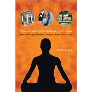 Transcendental Meditation in America: How a New Age Movement Remade a Small Town in Iowa by Weber, Joseph, 9781609382353