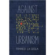 Against Urbanism by La Cecla, Franco; O'mahony, Mairin, 9781629632353