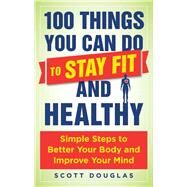 100 Things You Can Do to Stay Fit and Healthy by Douglas, Scott, 9781510712355