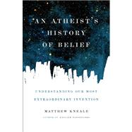 An Atheist's History of Belief Understanding Our Most Extraordinary Invention by Kneale, Matthew, 9781619022355