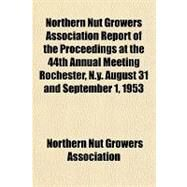 Northern Nut Growers Association Report of the Proceedings at the 44th Annual Meeting Rochester, N.y. August 31 and September 1, 1953 by Northern Nut Growers Association, 9781153792356