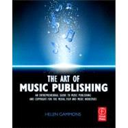 The Art of Music Publishing: An Entrepreneurial Guide to Publishing and Copyright for the Music, Film, and Media Industries by Gammons; Helen, 9780240522357