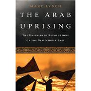 The Arab Uprising: The Unfinished Revolutions of the New Middle East by Lynch, Marc, 9781610392358