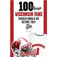 100 Things Wisconsin Fans Should Know & Do Before They Die by Temple, Jesse; Alvarez, Barry, 9781629372358