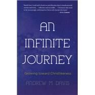 An Infinite Journey: Growing Toward Christlikeness by Davis, Andrew M., 9781620202364
