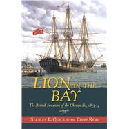 Lion in the Bay: The British Invasion of the Chesapeake 1813-14 by Quick, Stanley L.; Reid, Chipp, 9781612512365