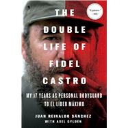 The Double Life of Fidel Castro My 17 Years as Personal Bodyguard to El Lider Maximo by Sanchez, Juan Reinaldo; Gyldén, Axel; Spencer, Catherine, 9781250092366