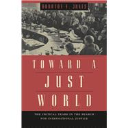 Toward a Just World: The Critical Years in Search for International Justice by Jones, Dorothy V., 9780226102368