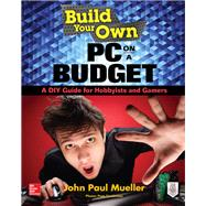 Build Your Own PC on a Budget: A DIY Guide for Hobbyists and Gamers by Mueller, John, 9780071842372