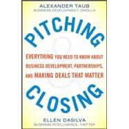 Pitching and Closing: Everything You Need to Know About Business Development, Partnerships, and Making Deals that Matter by Taub, Alexander; DaSilva, Ellen, 9780071822374