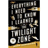 Everything I Need to Know I Learned in the Twilight Zone A Fifth-Dimension Guide to Life by Dawidziak, Mark, 9781250082374