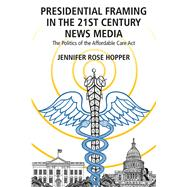 Presidential Framing in the 21st Century News Media: The Politics of the Affordable Care Act by Hopper; Jennifer, 9781138202375