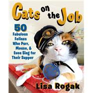 Cats on the Job 50 Fabulous Felines Who Purr, Mouse, and Even Sing for Their Supper by Rogak, Lisa, 9781250072375