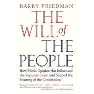 The Will of the People How Public Opinion Has Influenced the Supreme Court and Shaped the Meaning of the Constitution by Friedman, Barry, 9780374532376
