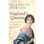 England's Queens: From Catherine of Aragon to Elizabeth II by Norton, Elizabeth, 9781445642376