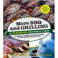 More BBQ and Grilling for the Big Green Egg and Other Kamado-Style Cookers An Independent Cookbook Including New Smoking, Grilling, Baking and Roasting Recipes by Mitchell, Eric, 9781624142376