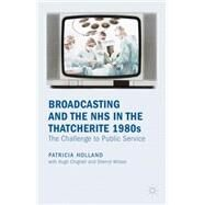 Broadcasting and the NHS in the Thatcherite 1980s The Challenge to Public Service by Holland, Patricia, 9780230282377