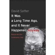 It Was a Long Time Ago, and It Never Happened Anyway : Russia and the Communist Past by Satter, David, 9780300192377