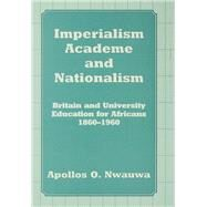 Imperialism, Academe and Nationalism: Britain and University Education for Africans 1860-1960 by Nwauwa,Apollos O., 9781138972377