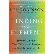 Finding Your Element : How to Discover Your Talents and Passions and Transform Your Life by Robinson, Ken; Aronica, Lou, 9780670022380