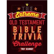 The Extreme Old Testament Bible Trivia Challenge by Schmidt, Troy, 9781424552382
